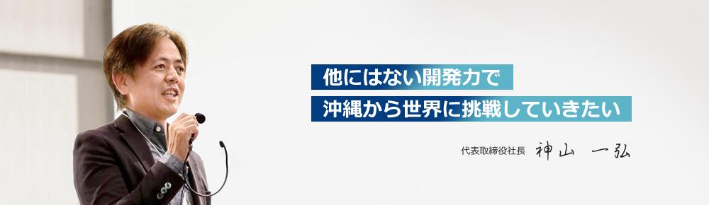 他にはない開発力で沖縄から世界に挑戦していきたい代表取締役社長神山 一弘